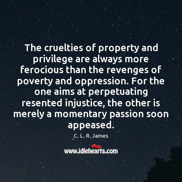 The cruelties of property and privilege are always more ferocious than the C. L. R. James Picture Quote