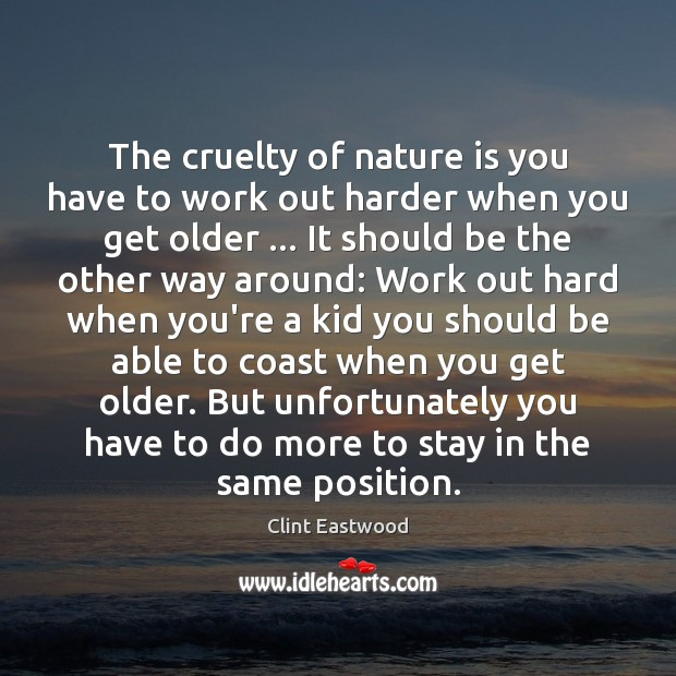The cruelty of nature is you have to work out harder when Clint Eastwood Picture Quote