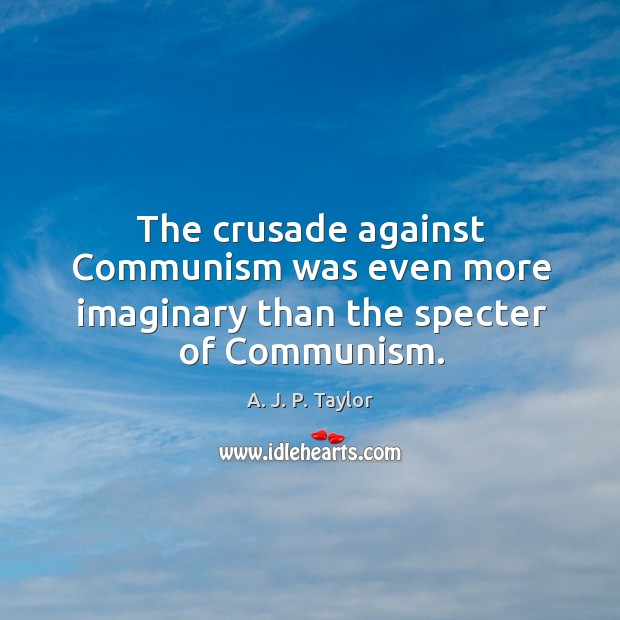 The crusade against communism was even more imaginary than the specter of communism. A. J. P. Taylor Picture Quote