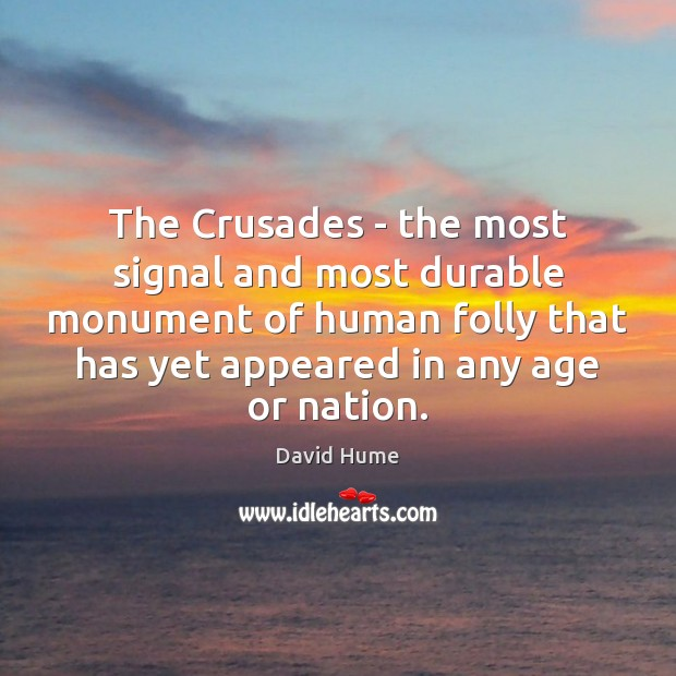 The Crusades – the most signal and most durable monument of human David Hume Picture Quote