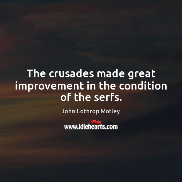 The crusades made great improvement in the condition of the serfs. John Lothrop Motley Picture Quote