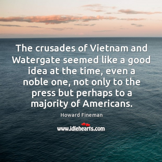 The crusades of vietnam and watergate seemed like a good idea at the time Image