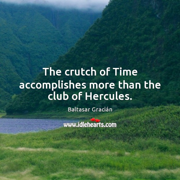 The crutch of Time accomplishes more than the club of Hercules. Image