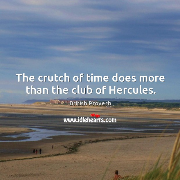 The crutch of time does more than the club of hercules. British Proverbs Image