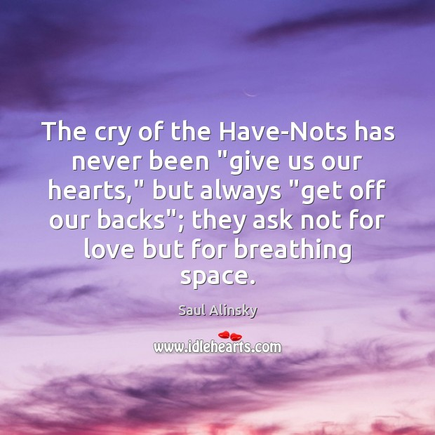 """The cry of the Have-Nots has never been """"give us our hearts,"""" Saul Alinsky Picture Quote"""