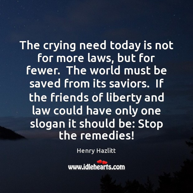 Image, The crying need today is not for more laws, but for fewer.