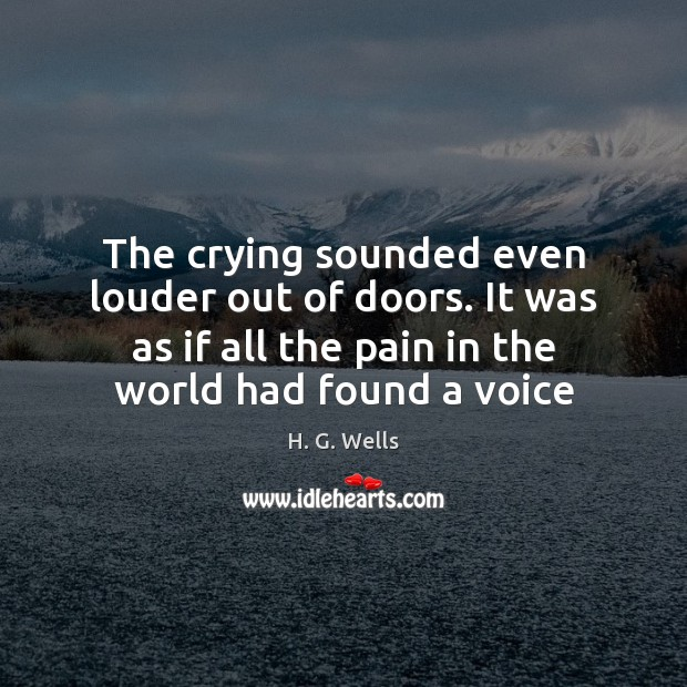 The crying sounded even louder out of doors. It was as if H. G. Wells Picture Quote
