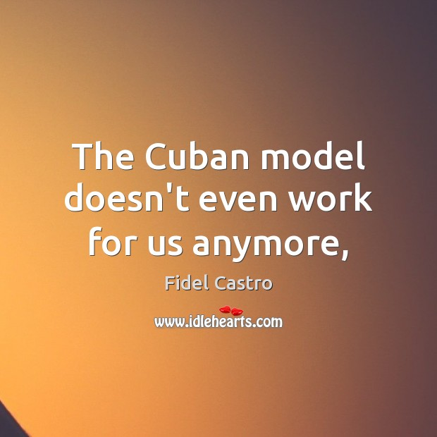 The Cuban model doesn't even work for us anymore, Fidel Castro Picture Quote