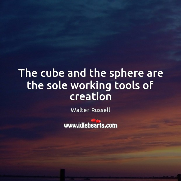 The cube and the sphere are the sole working tools of creation Walter Russell Picture Quote