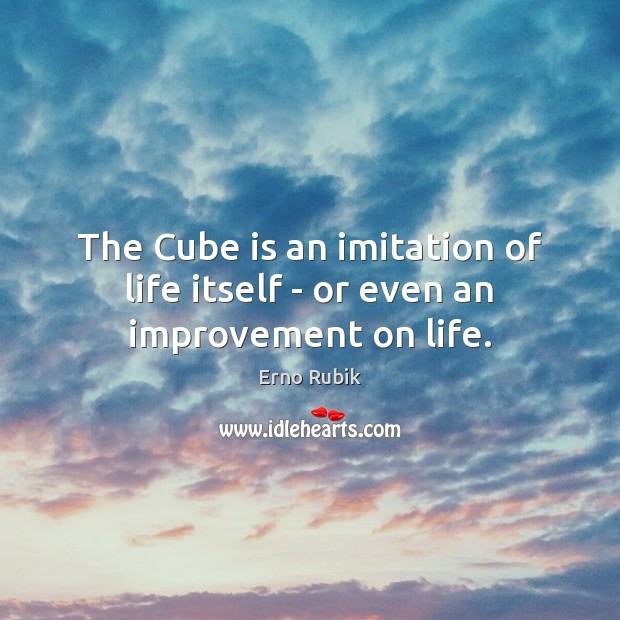 The Cube is an imitation of life itself – or even an improvement on life. Erno Rubik Picture Quote