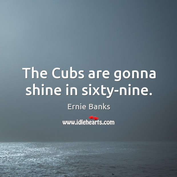Image, The cubs are gonna shine in sixty-nine.