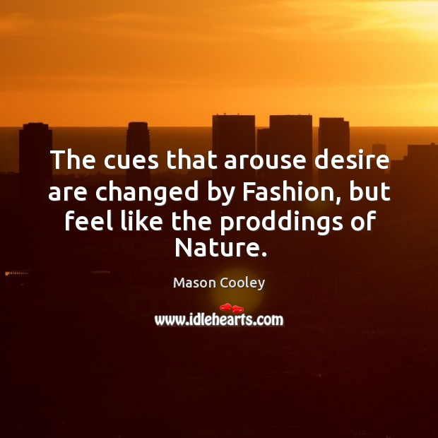 The cues that arouse desire are changed by Fashion, but feel like the proddings of Nature. Image