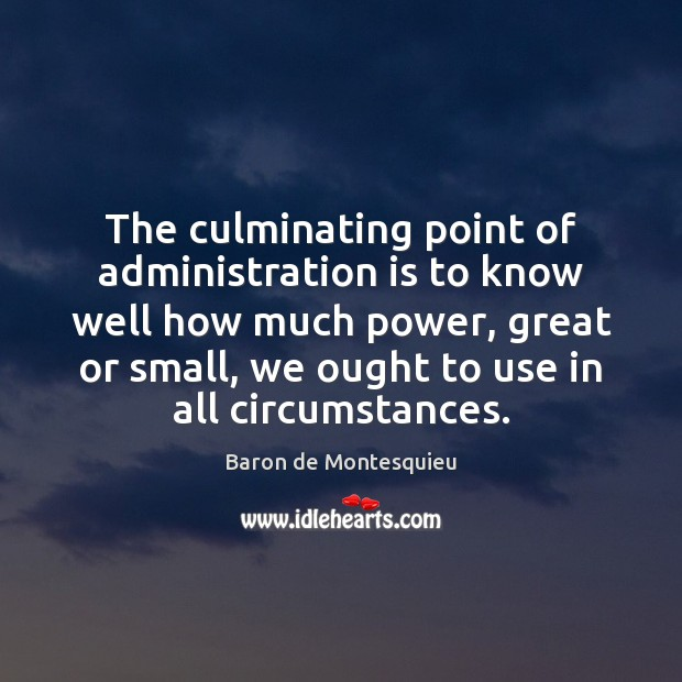 The culminating point of administration is to know well how much power, Baron de Montesquieu Picture Quote