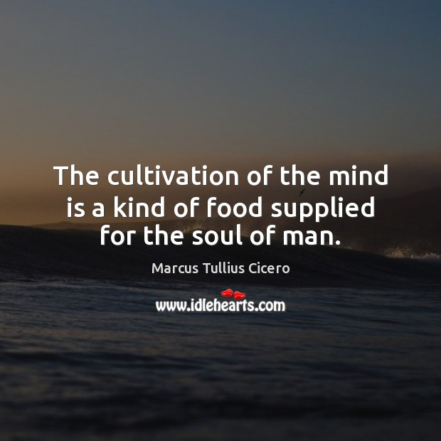 Image, The cultivation of the mind is a kind of food supplied for the soul of man.