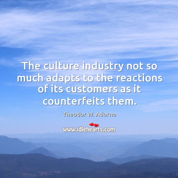 The culture industry not so much adapts to the reactions of its customers as it counterfeits them. Theodor W. Adorno Picture Quote