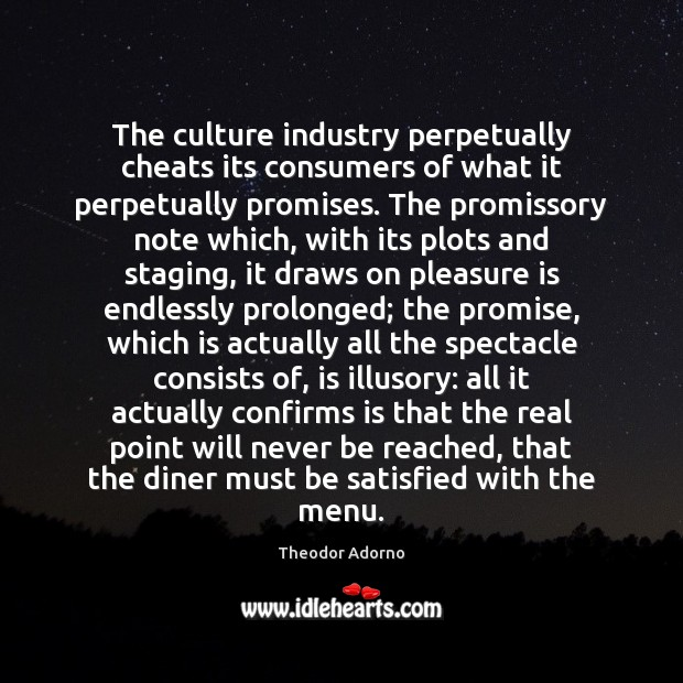 The culture industry perpetually cheats its consumers of what it perpetually promises. Image