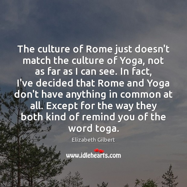 The culture of Rome just doesn't match the culture of Yoga, not Elizabeth Gilbert Picture Quote