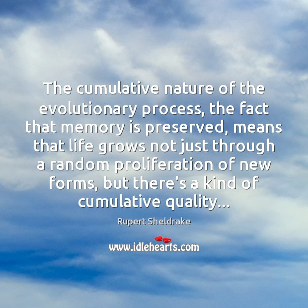The cumulative nature of the evolutionary process, the fact that memory is Rupert Sheldrake Picture Quote