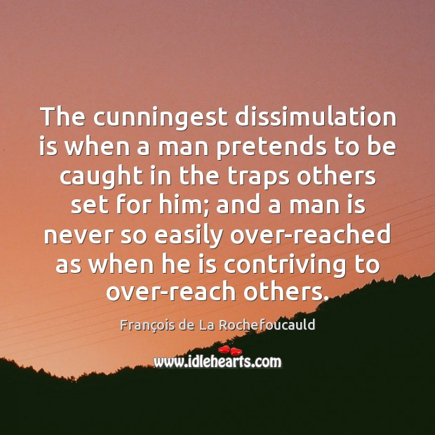 Image, The cunningest dissimulation is when a man pretends to be caught in