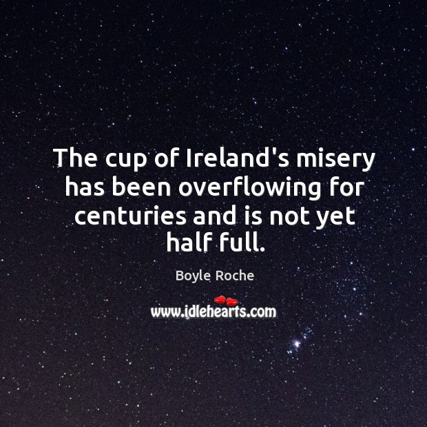 Image, The cup of Ireland's misery has been overflowing for centuries and is not yet half full.