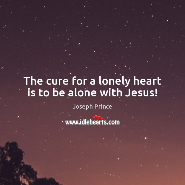 The cure for a lonely heart is to be alone with Jesus! Joseph Prince Picture Quote