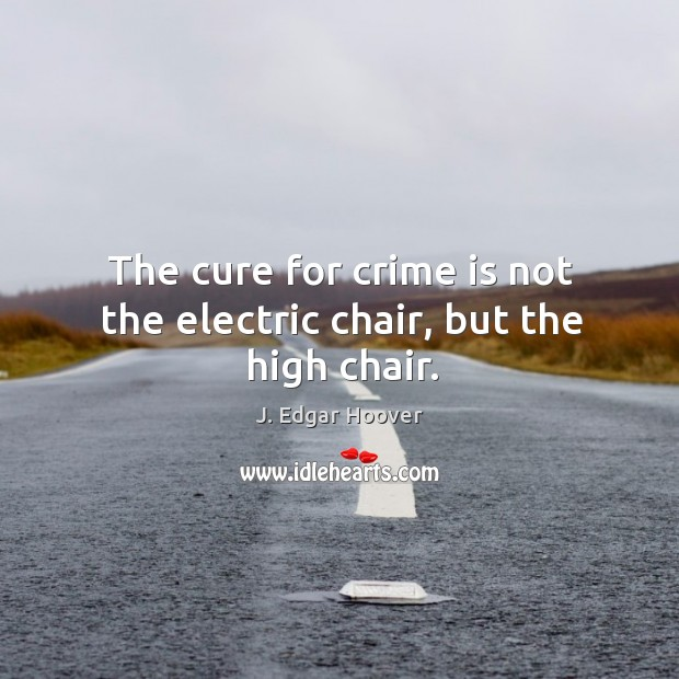 The cure for crime is not the electric chair, but the high chair. J. Edgar Hoover Picture Quote
