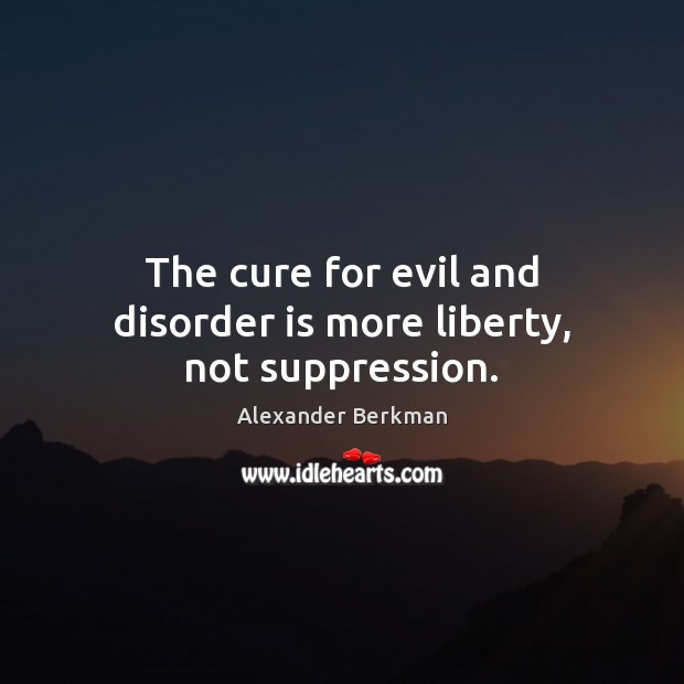 Image, The cure for evil and disorder is more liberty, not suppression.