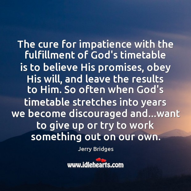 The cure for impatience with the fulfillment of God's timetable is to Jerry Bridges Picture Quote