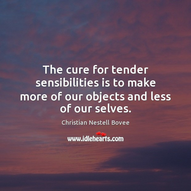 The cure for tender sensibilities is to make more of our objects and less of our selves. Christian Nestell Bovee Picture Quote