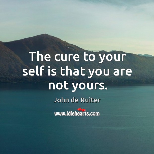 The cure to your self is that you are not yours. Image