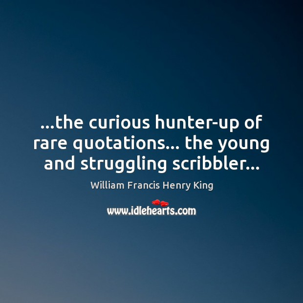 …the curious hunter-up of rare quotations… the young and struggling scribbler… Image