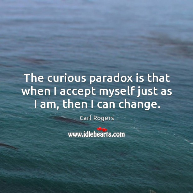 The curious paradox is that when I accept myself just as I am, then I can change. Carl Rogers Picture Quote