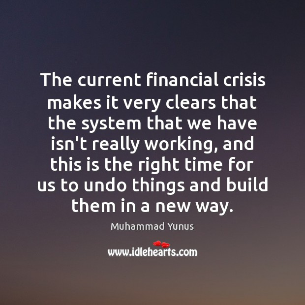 The current financial crisis makes it very clears that the system that Muhammad Yunus Picture Quote