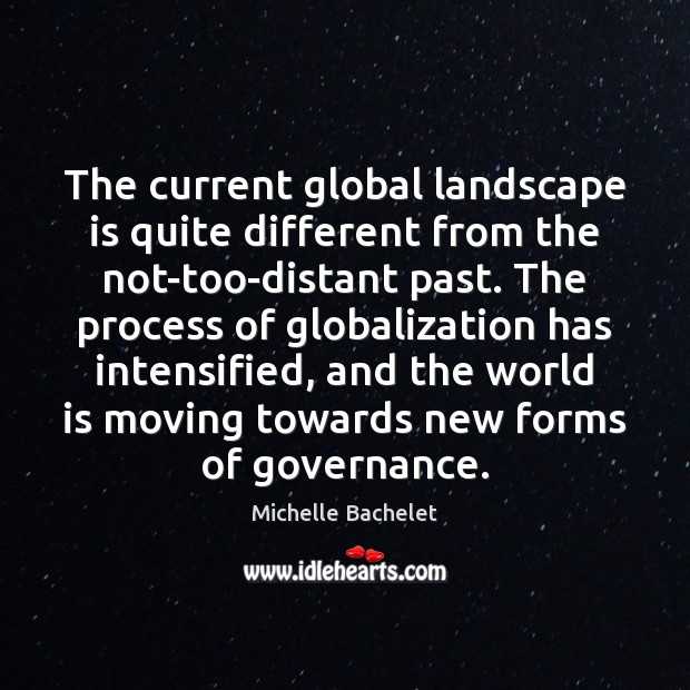 The current global landscape is quite different from the not-too-distant past. The Michelle Bachelet Picture Quote