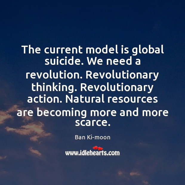 The current model is global suicide. We need a revolution. Revolutionary thinking. Image