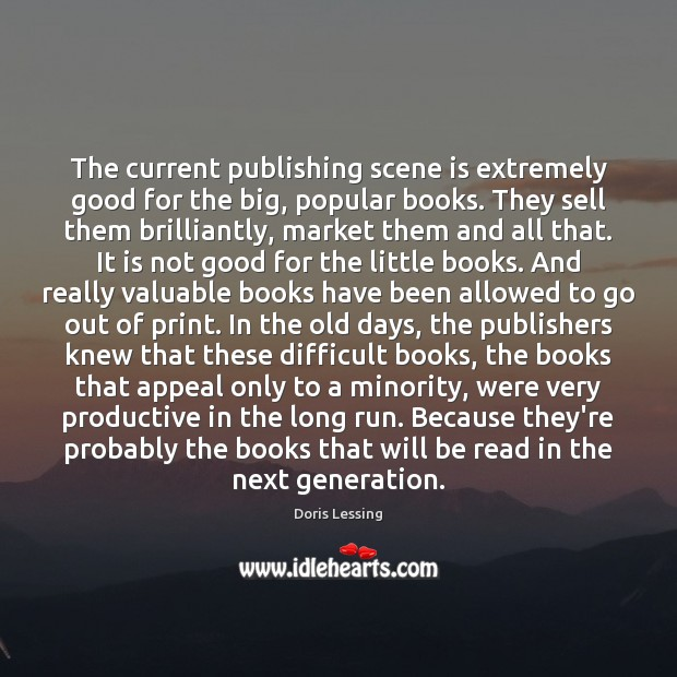 The current publishing scene is extremely good for the big, popular books. Doris Lessing Picture Quote