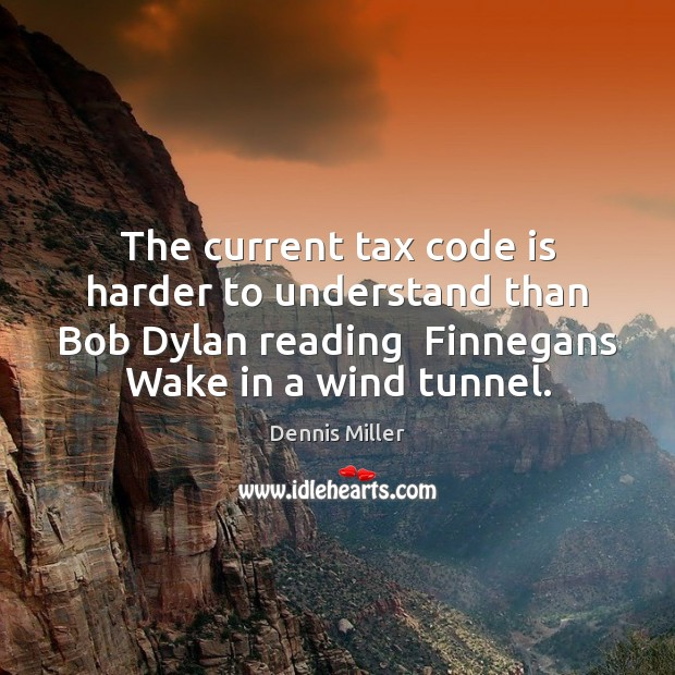 The current tax code is harder to understand than Bob Dylan reading Dennis Miller Picture Quote