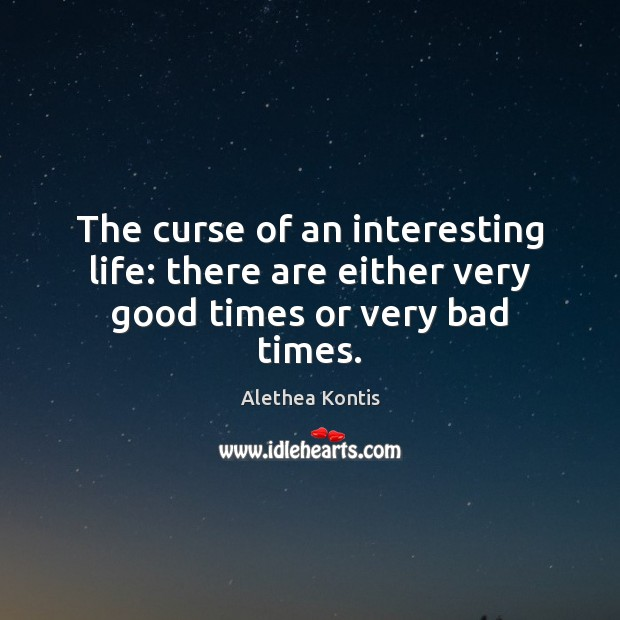 The curse of an interesting life: there are either very good times or very bad times. Image