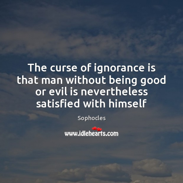 Image, The curse of ignorance is that man without being good or evil