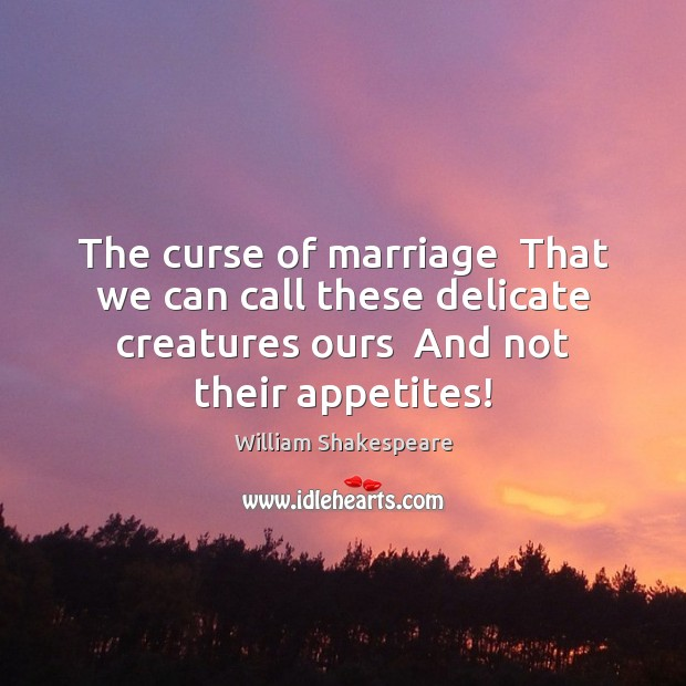 Image, The curse of marriage  That we can call these delicate creatures ours