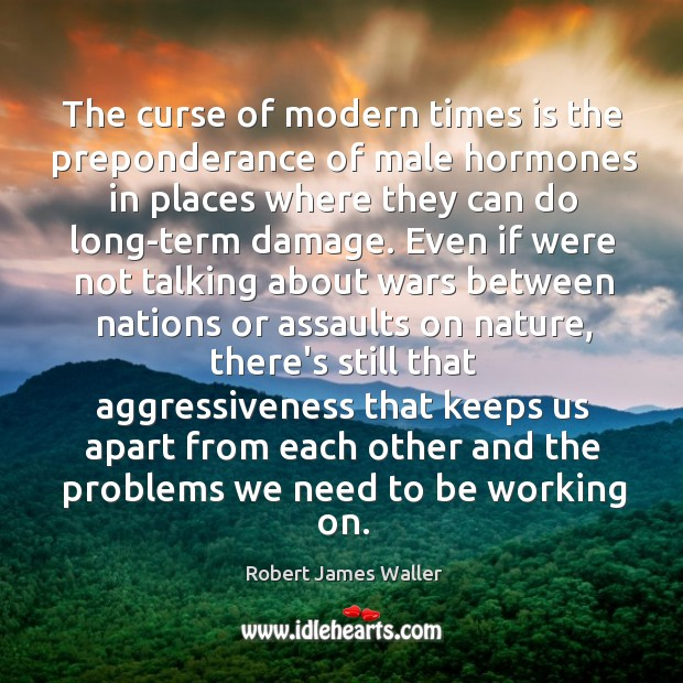The curse of modern times is the preponderance of male hormones in Robert James Waller Picture Quote