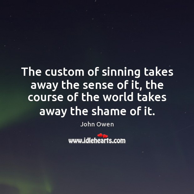 The custom of sinning takes away the sense of it, the course John Owen Picture Quote