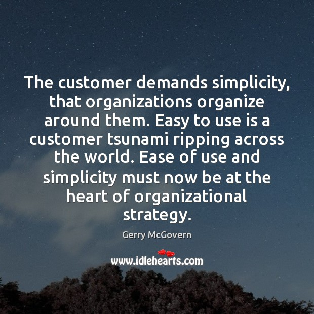 The customer demands simplicity, that organizations organize around them. Easy to use Image