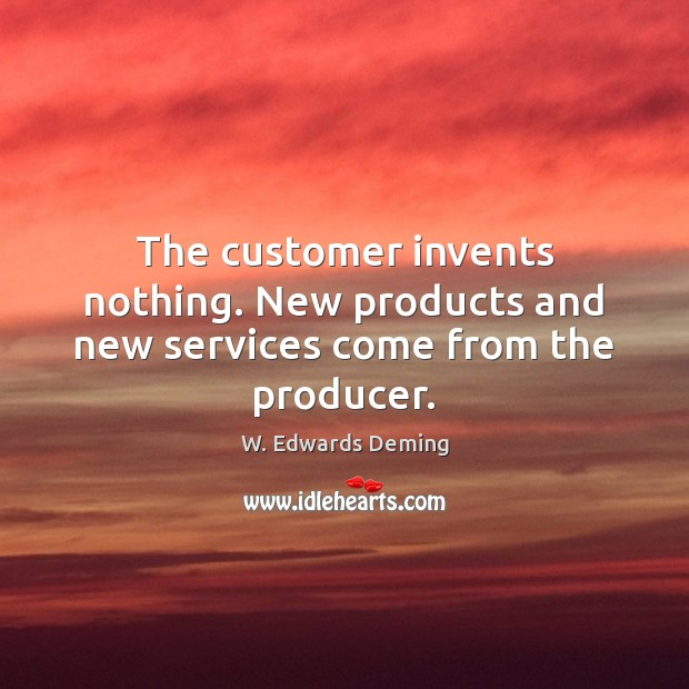The customer invents nothing. New products and new services come from the producer. W. Edwards Deming Picture Quote
