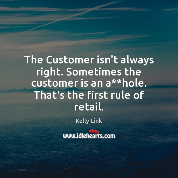 The Customer isn't always right. Sometimes the customer is an a**hole. Kelly Link Picture Quote