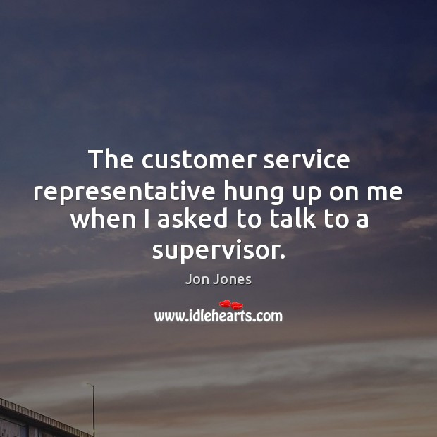 The customer service representative hung up on me when I asked to talk to a supervisor. Jon Jones Picture Quote