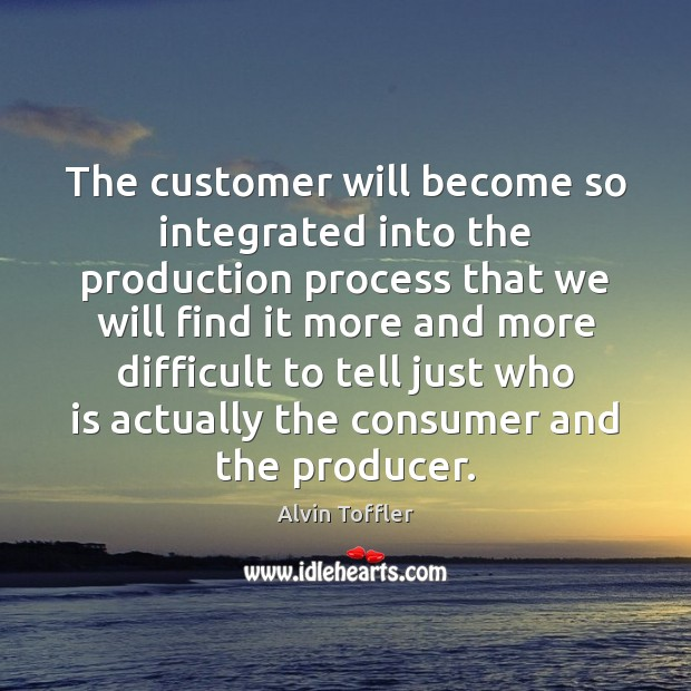 The customer will become so integrated into the production process that we Image