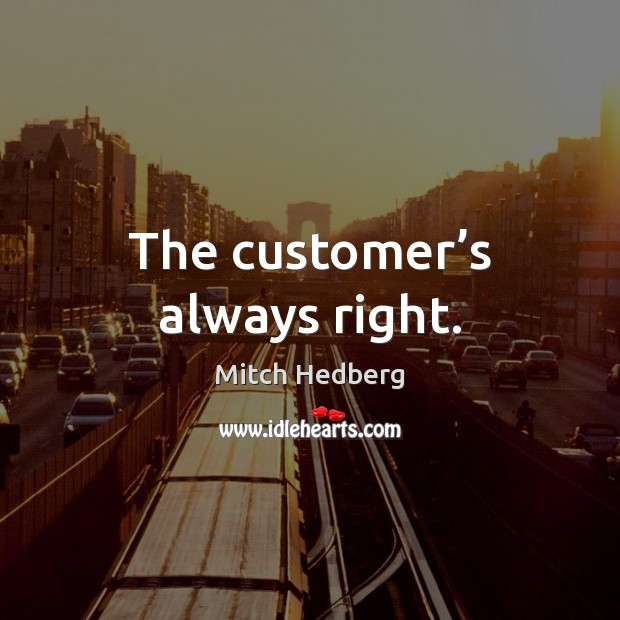 The customer's always right. Mitch Hedberg Picture Quote