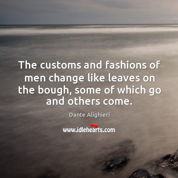 The customs and fashions of men change like leaves on the bough, some of which go and others come. Image