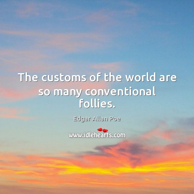 Image, The customs of the world are so many conventional follies.